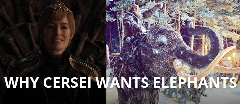 Why Cersei wants Elephants.